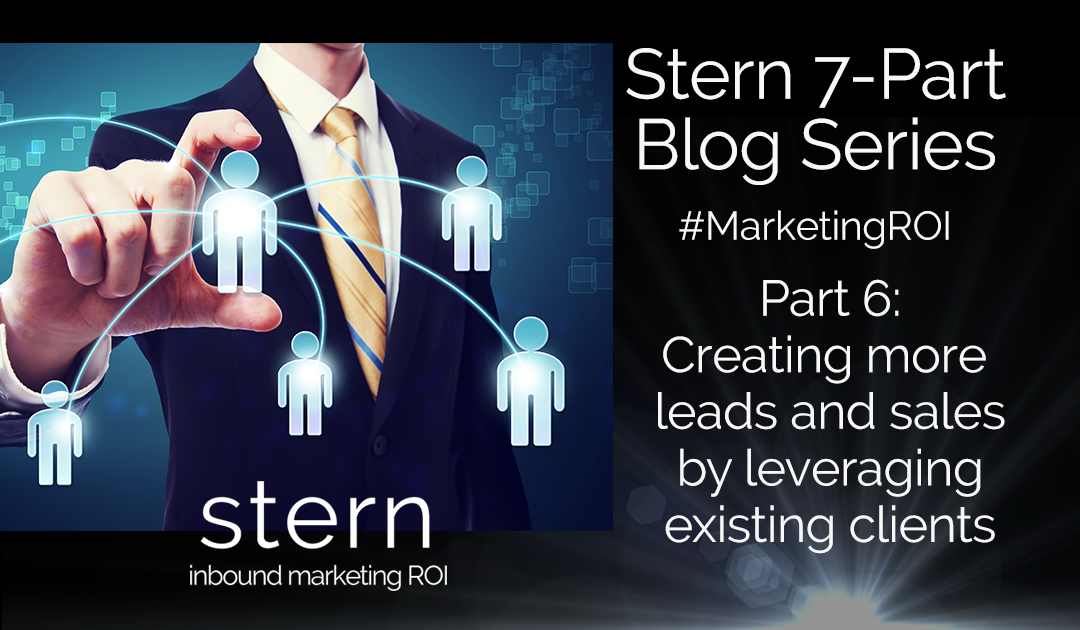 Creating More Leads and Sales by Leveraging Existing Clients #MarketingROI