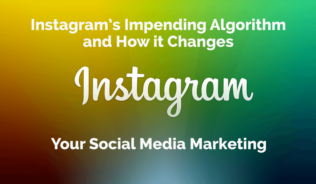 Instagram's Impending Algorithm and How it Changes Your Social Media Marketing